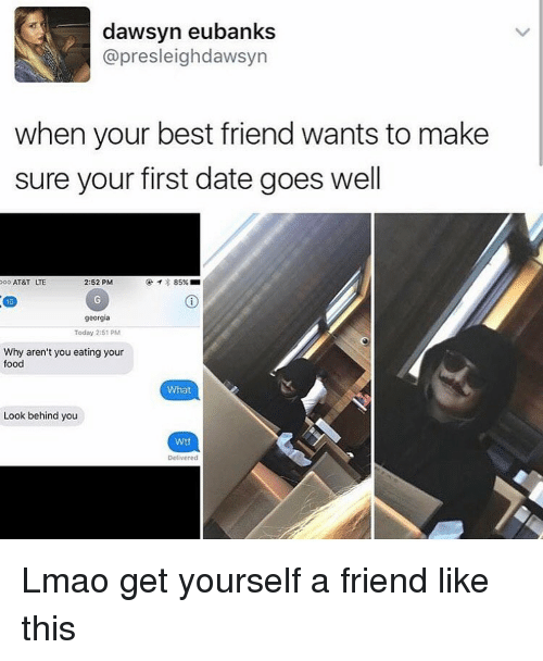 goe: dawsyn eubanks  @presleighdawsyn  when your best friend wants to make  sure your first date goes well  oo AT&T  ITE  2:52 PM  85%  16  georgia  Today 2:51 PM  Why aren't you eating your  food  What  Look behind you  Wtf Lmao get yourself a friend like this