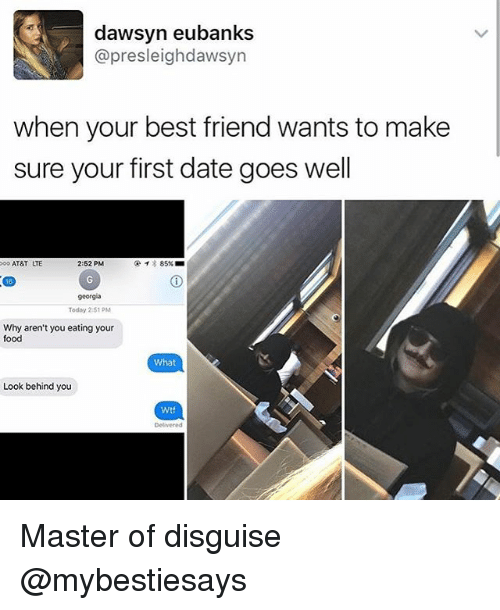 goe: dawsyn eubanks  @presleighdawsyn  when your best friend wants to make  sure your first date goes well  2:52 PM  AT&T  85%  georgia  Today 2 S1 PM  Why aren't you eating your  food  What  Look behind you  Wtf Master of disguise @mybestiesays
