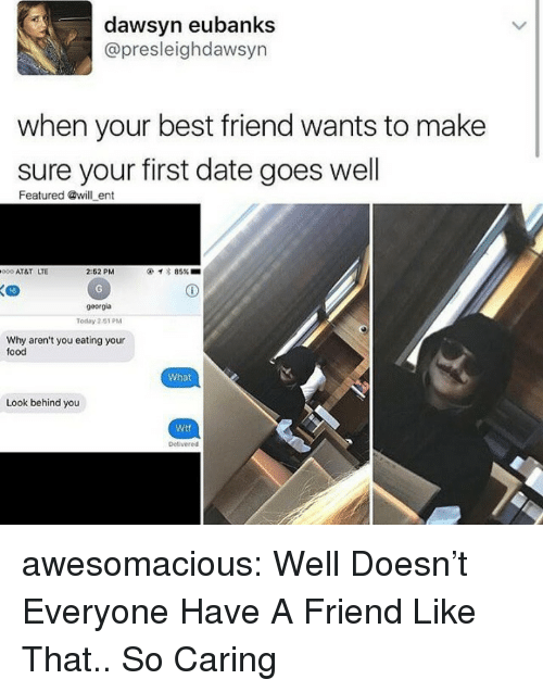 When Your Best Friend: dawsyn eubanks  @presleighdawsyn  when your best friend wants to make  sure your first date goes well  Featured @will ent  000 AT&T LTE  2:52 PM  イ* 85% ■  16  georgia  Today 2151 PM  Why aren't you eating your  food  What  Look behind you  Wtf  Delivered awesomacious:  Well Doesn't Everyone Have A Friend Like That.. So Caring