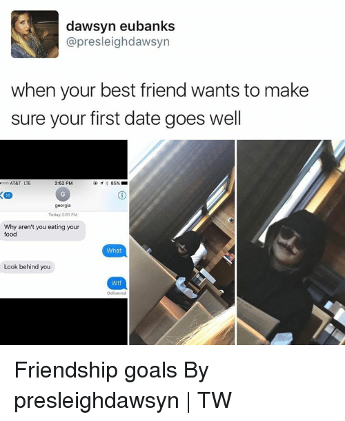When Your Best Friend: dawsyn eubanks  @presleighdawsyn  when your best friend wants to make  sure your first date goes well  AT&T LTE  2:52 PM  georgia  Today 2:51 PM  Why aren't you eating your  food  What  Look behind you  Wtf  Delivered Friendship goals By presleighdawsyn | TW