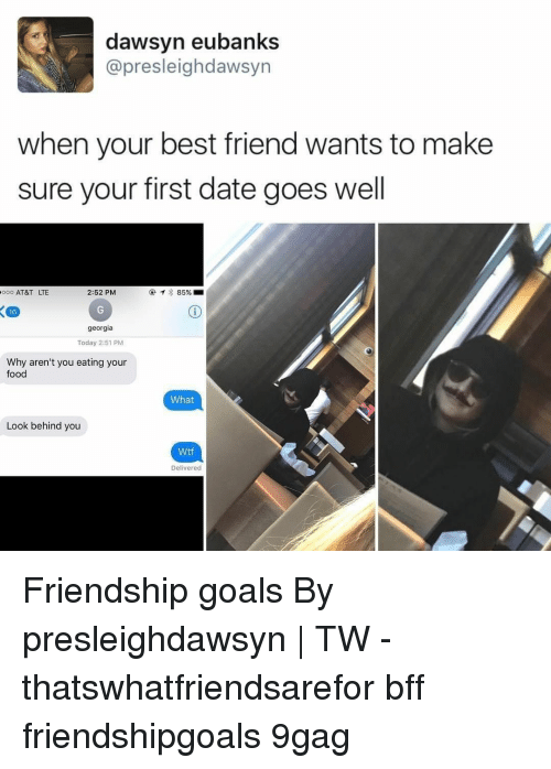When Your Best Friend: dawsyn eubanks  @presleighdawsyn  when your best friend wants to make  sure your first date goes well  0 AT&T LTE  2:52 PM  @  85%.m  16  georgia  Today 2:51 PM  Why aren't you eating your  food  What  Look behind you  Wtf  Delivered Friendship goals⠀ By presleighdawsyn | TW⠀ -⠀ thatswhatfriendsarefor bff friendshipgoals 9gag
