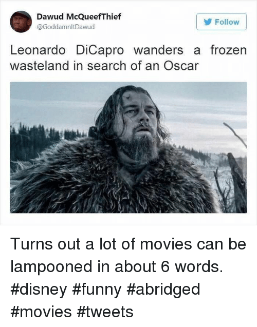 wasteland: Dawud McQueefThief  @GoddamnltDawud  Follow  Leonardo DiCapro wanders a frozen  wasteland in search of an Oscar Turns out a lot of movies can be lampooned in about 6 words. #disney #funny #abridged #movies #tweets