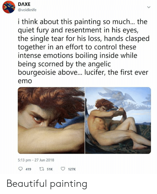 boiling: DAXE  @voidknife  i think about this painting so much... the  quiet fury and resentment in his eyes,  the single tear for his loss, hands clasped  together in an effort to control these  intense emotions boiling inside while  being scorned by the angelic  bourgeoisie above... lucifer, the first ever  emo  5:13 pm 27 Jun 2018  419 t51 127K Beautiful painting