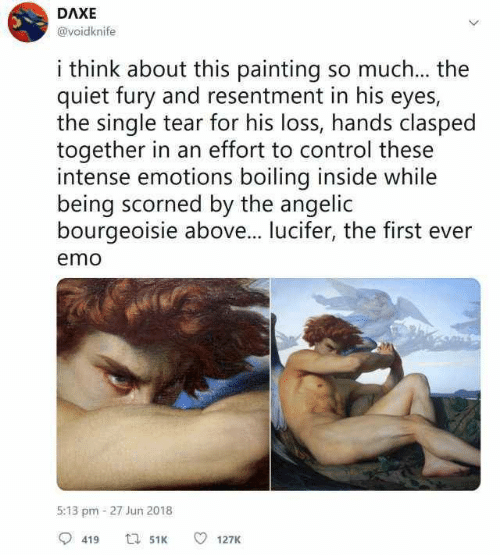 boiling: DAXE  @voidknife  i think about this painting so much... the  quiet fury and resentment in his eyes,  the single tear for his loss, hands clasped  together in an effort to control these  intense emotions boiling inside while  being scorned by the angelic  bourgeoisie above... lucifer, the first ever  emo  5:13 pm-27 Jun 2018  419  127K