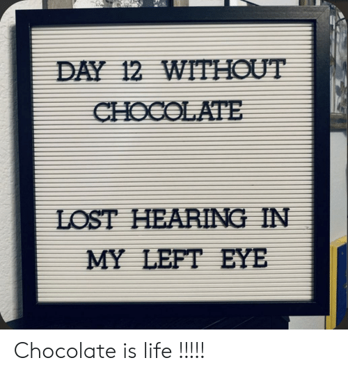 Is Life: DAY 12 WITHOUT  CHOCOLATE  LOST HEARING IN  MY LEFT EYE Chocolate is life !!!!!