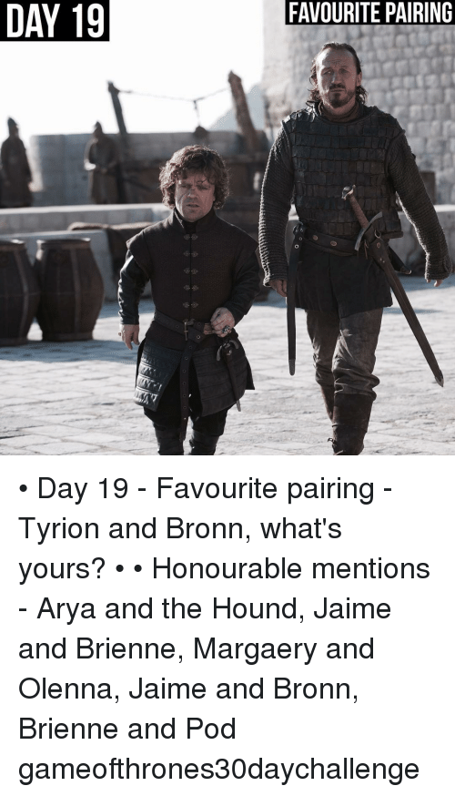 The Hound: DAY 19  19  FAVOURITE PAIRING • Day 19 - Favourite pairing - Tyrion and Bronn, what's yours? • • Honourable mentions - Arya and the Hound, Jaime and Brienne, Margaery and Olenna, Jaime and Bronn, Brienne and Pod gameofthrones30daychallenge