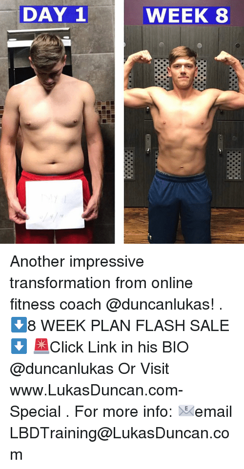 Memes, Link, and Fitness: DAY 1WEEK 8  WEEK 8 Another impressive transformation from online fitness coach @duncanlukas! . ⬇️8 WEEK PLAN FLASH SALE⬇️ 🚨Click Link in his BIO @duncanlukas Or Visit www.LukasDuncan.com-Special . For more info: 📧email LBDTraining@LukasDuncan.com