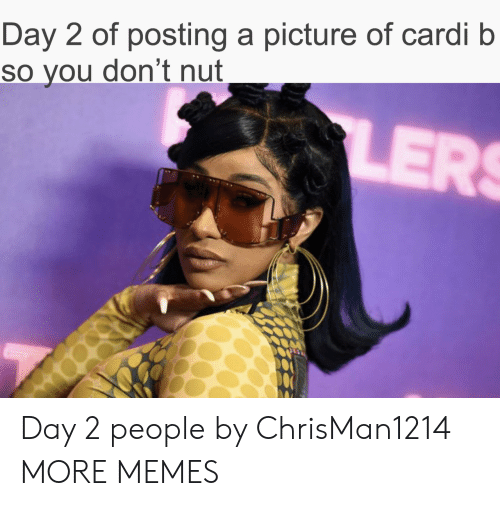 cardi: Day 2 of posting a picture of cardi b  So you don't nut  LERS Day 2 people by ChrisMan1214 MORE MEMES