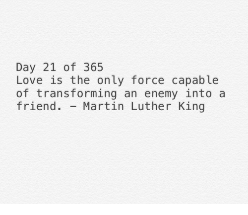 Martin Luther King: Day 21 of 365  Love is the only force capable  of transforming an enemy into a  friend. Martin Luther King