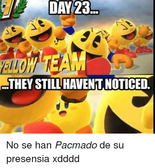 Xdddd: DAY 23  THEY STILL HAVENT NOTICED <p>No se han <i>Pacmado </i>de su presensia xdddd</p>