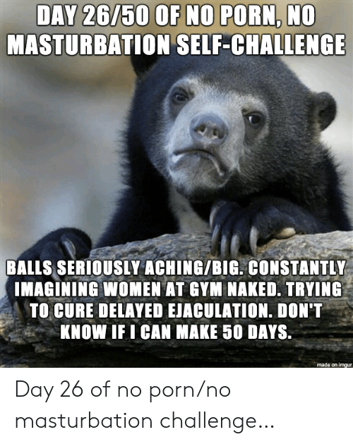 Delayed: DAY 26/50 OF NO PORN, NO  MASTURBATION SELF-CHALLENGE  BALLS SERIOUSLY ACHING/BIG. CONSTANTLY  IMAGINING WOMEN AT GYM NAKED. TRYING  TO CURE DELAYED EJACULATION. DON'T  KNOW IF I CAN MAKE 50 DAYS.  made on imgur Day 26 of no porn/no masturbation challenge…