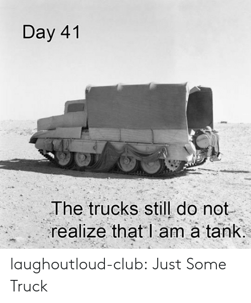 Trucks: Day 41  The trucks still do not  realize that l am à tank laughoutloud-club:  Just Some Truck