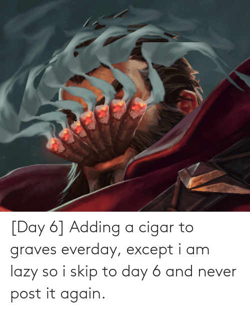 Lazy, League of Legends, and Never: [Day 6] Adding a cigar to graves everday, except i am lazy so i skip to day 6 and never post it again.