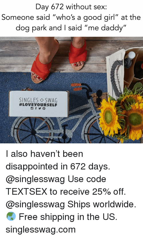 "Disappointed, Relationships, and Sex: Day 672 without sex:  Someone said ""who's a good girl"" at the  dog park and I said ""me daddy""  SINGLES ◇SWAG  I also haven't been disappointed in 672 days. @singlesswag Use code TEXTSEX to receive 25% off. @singlesswag Ships worldwide. 🌏 Free shipping in the US. singlesswag.com"