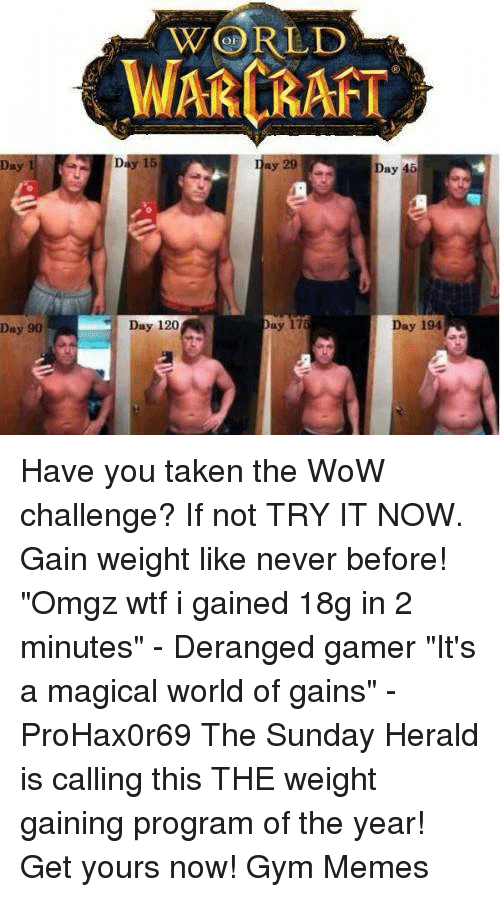 """the sundays: Day 90  WORLD  WARCRAFT  Day 29 a Day 46  Day 175  Day 194  Day 120 Have you taken the WoW challenge? If not TRY IT NOW. Gain weight like never before!   """"Omgz wtf i gained 18g in 2 minutes"""" - Deranged gamer  """"It's a magical world of gains"""" - ProHax0r69  The Sunday Herald is calling this THE weight gaining program of the year! Get yours now!   Gym Memes"""