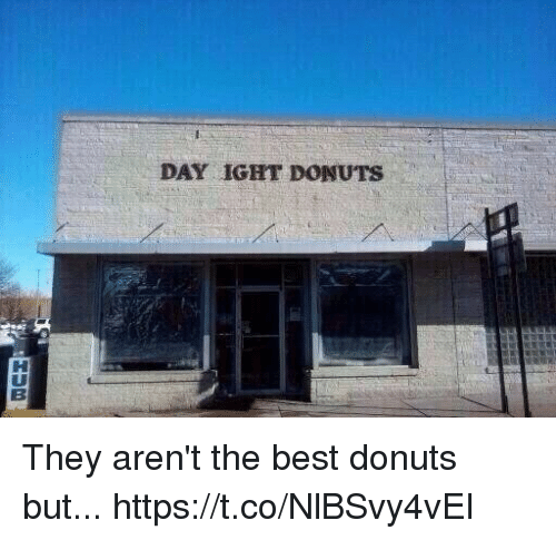 Funny, Best, and Donuts: DAY IGHT DONUTS They aren't the best donuts but... https://t.co/NlBSvy4vEI