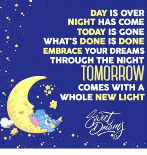 memes: DAY IS OVER  NIGHT HAS COME  TODAY IS GONE  WHAT'S DONE IS DONE  EMBRACE YOUR DREAMS  THROUGH THE NIGHT  TOMORROW  COMES WITH A  WHOLE NEW LIGHT