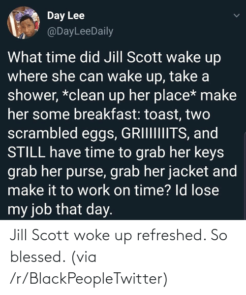 So Blessed: Day Lee  @DayLeeDaily  What time did Jill Scott wake up  where she can wake up, take a  shower, *clean up her place* make  her some breakfast: toast, two  scrambled eggs, GRIIIIIIITS, and  STILL have time to grab her keys  grab her purse, grab her jacket and  make it to work on time? Id lose  my job that day. Jill Scott woke up refreshed. So blessed. (via /r/BlackPeopleTwitter)