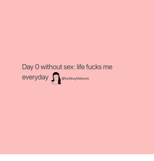 Life, Sex, and Girl Memes: Day O without sex: life fucks me  everyday ouckboysfalilures