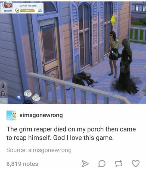 grim reapers: Day Of DEAD  28d 20h  simsgonewrong  The grim reaper died on my porch then came  to reap himself. God I love this game.  Source: simsgonewrong  8,819 notes