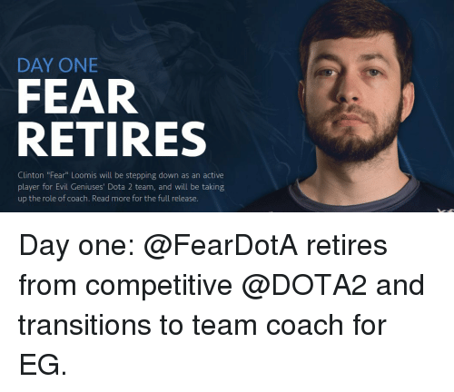 evil genius: DAY ONE  FEAR  RETIRES  Clinton Fear Loomis Will be stepping down as an active  player for Evil Geniuses' Dota 2 team, and will be taking  up the role of coach. Read more for the full release. Day one: @FearDotA retires from competitive @DOTA2 and transitions to team coach for EG.
