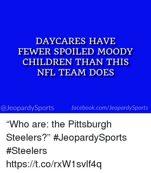 "Children, Facebook, and Nfl: DAYCARES HAVE  FEWER SPOILED MOODY  CHILDREN THAN THIS  NFL TEAM DOES  @JeopardySports facebook.com/JeopardySports ""Who are: the Pittsburgh Steelers?"" #JeopardySports #Steelers https://t.co/rxW1svlf4q"