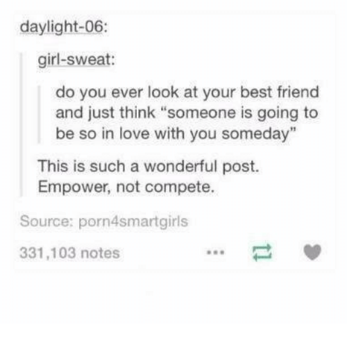 "Best Friend, Love, and Best: daylight-06:  girl-sweat:  do you ever look at your best friend  and just think ""someone is going to  be so in love with you someday""  This is such a wonderful post.  Empower, not compete.  Source: porn4smartgirls  331,103 notes"