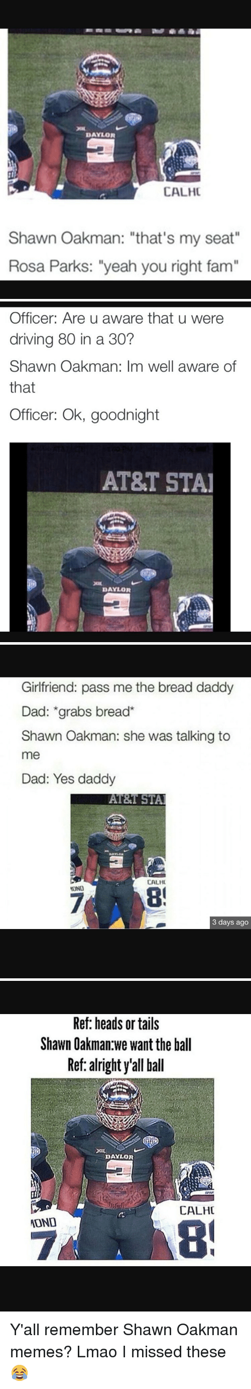 """Shawn Oakman: DAYLOR  CALHC  Shawn Oakman: """"that's my seat""""  Rosa Parks: """"yeah you right fam""""   Officer: Are u aware that u were  driving 80 in a 30?  Shawn Oakman: Im well aware of  that  Officer: Ok, goodnight  AT&T STAI  DAYLOR   Girlfriend: pass me the bread daddy  Dad: grabs bread  Shawn Oakman: she was talking to  me  Dad: Yes daddy  AT&T STAI  CALHI  OND  3 days ago   Ref: heads or tails  Shawn Oakman we want the ball  Ref: alright yall ball  DAYLOR  CALHC  ADND Y'all remember Shawn Oakman memes? Lmao I missed these 😂"""