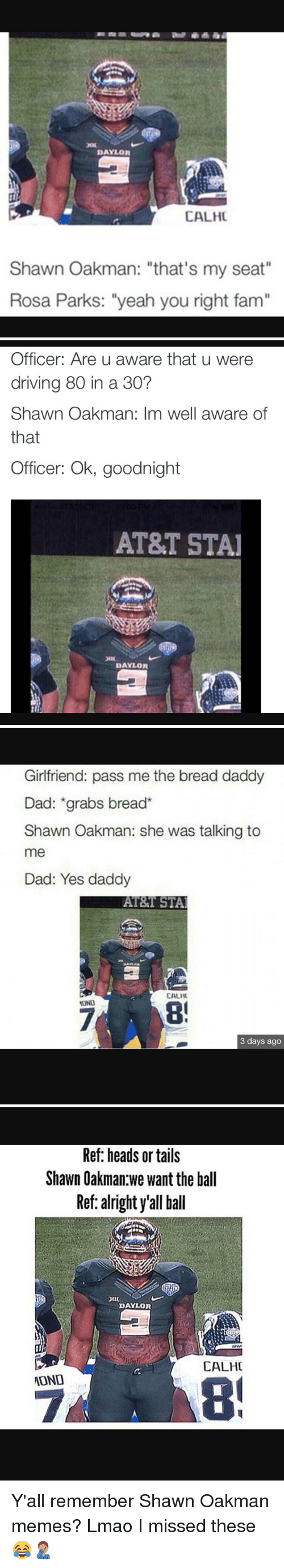 """Shawn Oakman: DAYLOR  CALHC  Shawn Oakman: """"that's my seat""""  Rosa Parks: """"yeah you right fam""""   Officer: Are u aware that u were  driving 80 in a 30?  Shawn Oakman: Im well aware of  that  Officer: Ok, goodnight  AT&T STAI  DAYLOR   Girlfriend: pass me the bread daddy  Dad: grabs bread  Shawn Oakman: she was talking to  me  Dad: Yes daddy  AT&T STAI  CALHI  OND  3 days ago   Ref: heads or tails  Shawn Oakman we want the ball  Ref: alright y'all ball  DAYLOR  CALHC  ADNO Y'all remember Shawn Oakman memes? Lmao I missed these😂🤦🏽♂️"""