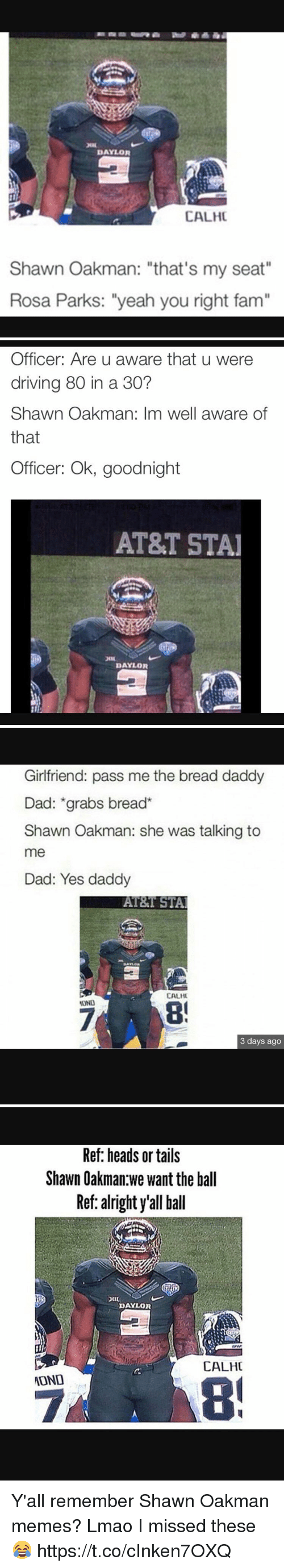 """Shawn Oakman: DAYLOR  CALHC  Shawn Oakman: """"that's my seat""""  Rosa Parks: """"yeah you right fam""""   Officer: Are u aware that u were  driving 80 in a 30?  Shawn Oakman: Im well aware of  that  Officer: Ok, goodnight  AT&T STAI  DAYLOR   Girlfriend: pass me the bread daddy  Dad: grabs bread  Shawn Oakman: she was talking to  me  Dad: Yes daddy  AT&T STAl  CALHU  3 days ago   Ref: heads or tails  Shawn Oakman we want the ball  Ref: alright y'all ball  DAYLOR  CALHC  ATOND Y'all remember Shawn Oakman memes? Lmao I missed these😂 https://t.co/cInken7OXQ"""