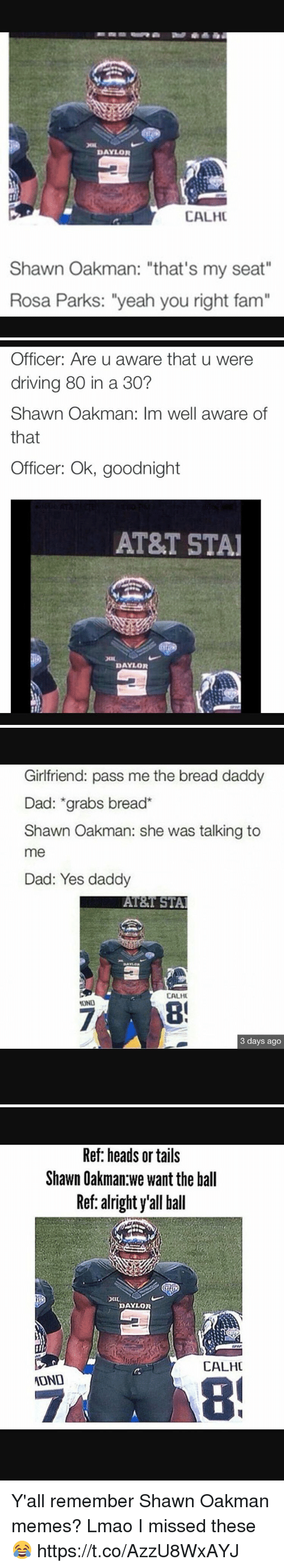 """Shawn Oakman: DAYLOR  CALHC  Shawn Oakman: """"that's my seat""""  Rosa Parks: """"yeah you right fam""""   Officer: Are u aware that u were  driving 80 in a 30?  Shawn Oakman: Im well aware of  that  Officer: Ok, goodnight  AT&T STAI  DAYLOR   Girlfriend: pass me the bread daddy  Dad: grabs bread  Shawn Oakman: she was talking to  me  Dad: Yes daddy  AT&T STAl  CALHU  3 days ago   Ref: heads or tails  Shawn Oakman we want the ball  Ref: alright y'all ball  DAYLOR  CALHC  ATOND Y'all remember Shawn Oakman memes? Lmao I missed these😂 https://t.co/AzzU8WxAYJ"""