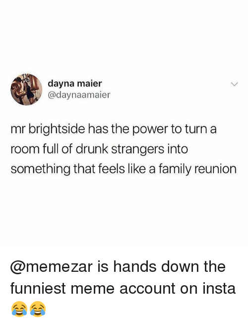 Drunk, Family, and Meme: dayna maier  @daynaamaier  mr brightside has the power to turn a  room full of drunk strangers into  something that feels like a family reunion @memezar is hands down the funniest meme account on insta 😂😂