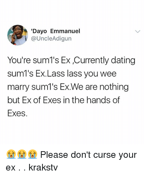 Dating, Memes, and Wee: 'Dayo Emmanuel  @UncleAdigun  You're sum1's Ex,Currently dating  sum1's Ex.Lass lass you wee  marry sum1's Ex.We are nothing  but Ex of Exes in the hands of  Exes. 😭😭😭 Please don't curse your ex . . krakstv