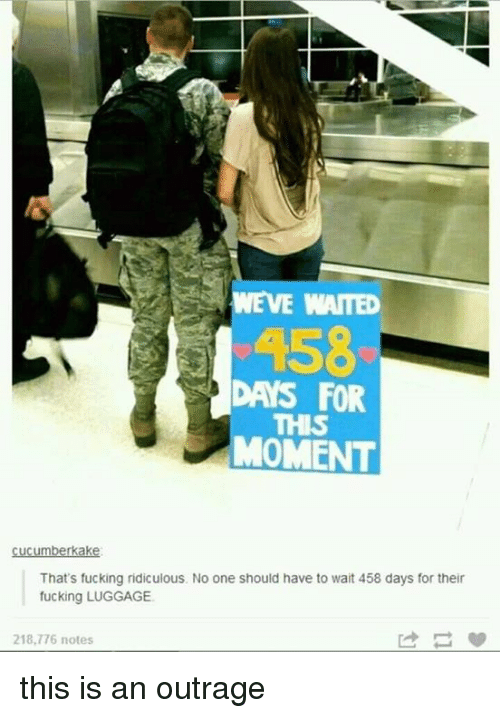 This Is An Outrage: DAYS FOR  MOMENT  mberkak  That's fucking ridiculous. No one should have to wait 458 days for their  fucking LUGGAGE.  218,776 notes this is an outrage
