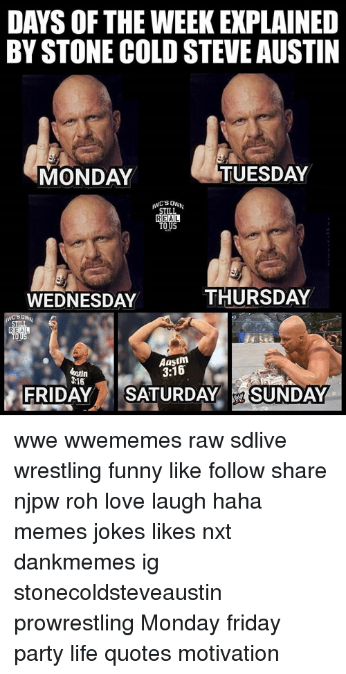 Friday, Funny, and Life: DAYS OF THE WEEKEXPLAINED  BY STONE COLDSTEVEAUSTIN  TUESDAY  MONDAY  STILL  REAL  TOUS  THURSDAY  WEDNESDAY  SOWN  STILL  REAL  Austin  3:16  Astun  316  FRIDAY  SATURDAY  SUNDAY wwe wwememes raw sdlive wrestling funny like follow share njpw roh love laugh haha memes jokes likes nxt dankmemes ig stonecoldsteveaustin prowrestling Monday friday party life quotes motivation