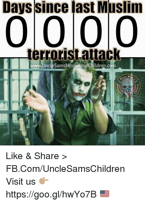 Muslim, fb.com, and Com: Days since last Muslim  0 0 0 0  terrorist attack  www.Uncle SamsMisguidedchildren.com Like & Share > FB.Com/UncleSamsChildren  Visit us 👉🏽 https://goo.gl/hwYo7B 🇺🇸