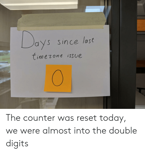 reset: Days  Since last  timezone isSue The counter was reset today, we were almost into the double digits