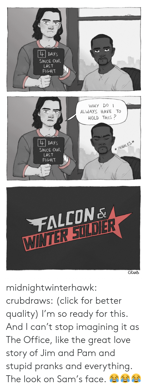 hales: DAYS  SINCE OUR  LAST  FIGHT  WHY D0  ALWAYS HAVE To  HOLD THIS?  四  DAYS  SINCE OUR  LAST  FIGHT  * IN HALES* midnightwinterhawk: crubdraws:  (click for better quality) I'm so ready for this. And I can't stop imagining it as The Office, like the great love story of Jim and Pam and stupid pranks and everything.   The look on Sam's face. 😂😂😂