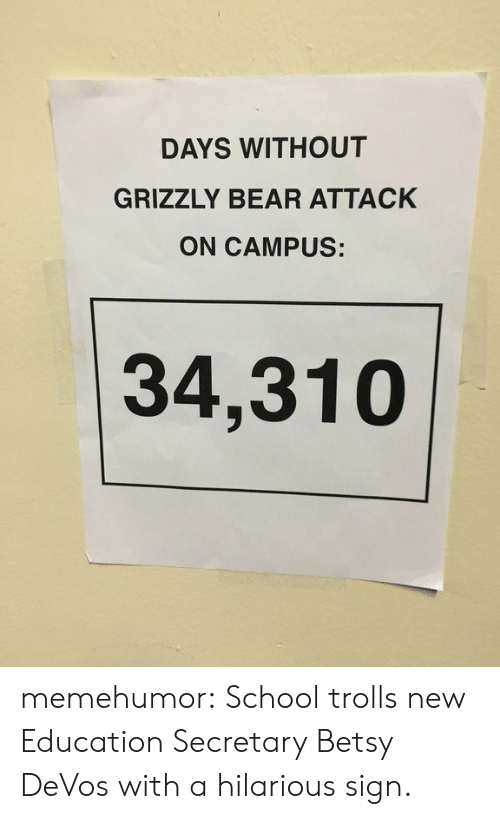 Betsy Devos: DAYS WITHOUT  GRIZZLY BEAR ATTACK  ON CAMPUS:  34,310 memehumor:  School trolls new Education Secretary Betsy DeVos with a hilarious sign.