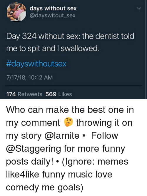 Funny, Goals, and Love: days without sex  @dayswitout_sex  Day 324 without sex: the dentist told  me to spit and I swallowed  #dayswithoutsex  7/17/18, 10:12 AM  174 Retweets 569 Likes Who can make the best one in my comment 🤔 throwing it on my story @larnite • ➫➫➫ Follow @Staggering for more funny posts daily! • (Ignore: memes like4like funny music love comedy me goals)