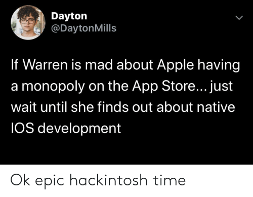 Native: Dayton  @DaytonMills  If Warren is mad about Apple having  a monopoly on the App Store... just  wait until she finds out about native  IOS development Ok epic hackintosh time