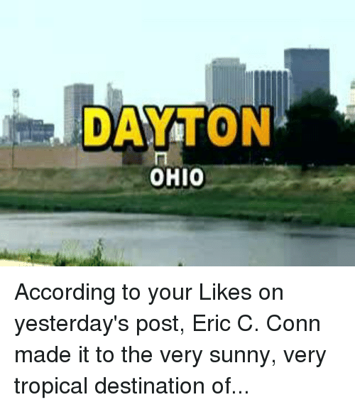 Pike County Kentucky: DAYTON  OHIO According to your Likes on yesterday's post, Eric C. Conn made it to the very sunny, very tropical destination of...