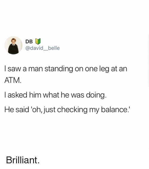 one leg: DB  @david_belle  I saw a man standing on one leg at an  ATM  I asked him what he was doing  He said 'oh, just checking my balance.' Brilliant.