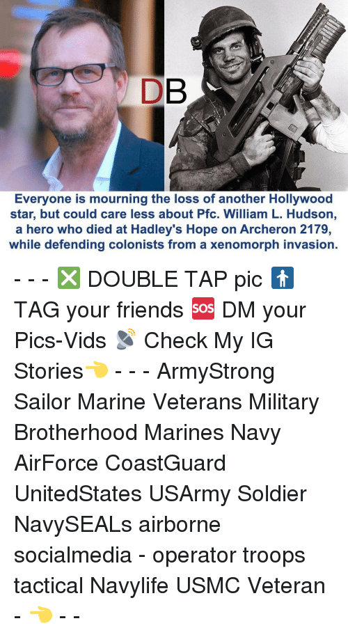 Memes, Soldiers, and 🤖: DB  Everyone is mourning the loss of another Hollywood  star, but could care less about Pfc. William L. Hudson,  a hero who died at Hadley's Hope on Archeron 2179,  while defending colonists from a xenomorph invasion. - - - ❎ DOUBLE TAP pic 🚹 TAG your friends 🆘 DM your Pics-Vids 📡 Check My IG Stories👈 - - - ArmyStrong Sailor Marine Veterans Military Brotherhood Marines Navy AirForce CoastGuard UnitedStates USArmy Soldier NavySEALs airborne socialmedia - operator troops tactical Navylife USMC Veteran - 👈 - -