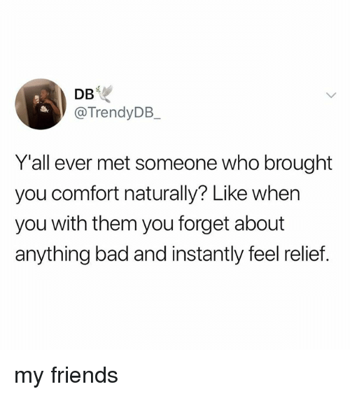 Bad, Friends, and Who: DB  @TrendyDB  Yall ever met someone who brought  you comfort naturally? Like when  you with them you forget about  anything bad and instantly feel relief my friends