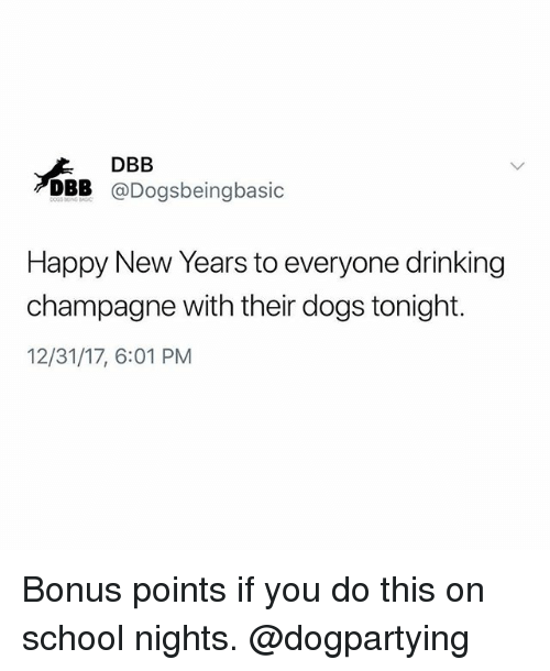 Dogs, Drinking, and Memes: DBB  DBB @Dogsbeingbasic  Happy New Years to everyone drinking  champagne with their dogs tonight.  12/31/17, 6:01 PM Bonus points if you do this on school nights. @dogpartying