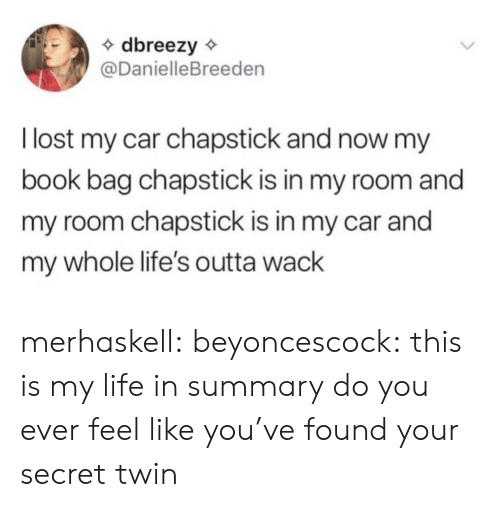 chapstick: dbreezy  @DanielleBreeden  llost my car chapstick and now my  book bag chapstick is in my room and  my room chapstick is in my car and  my whole life's outta wack merhaskell:  beyoncescock: this is my life in summary do you ever feel like you've found your secret twin
