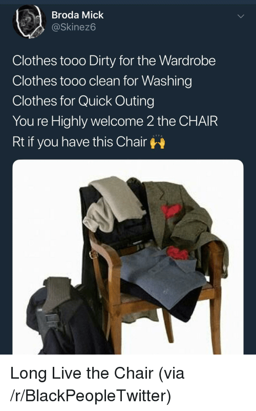 Tooo: dBroda Mick  @Skinez6  Clothes tooo Dirty for the Wardrobe  Clothes tooo clean for Washing  Clothes for Quick Outing  You re Highly welcome 2 the CHAIR  Rt if you have this Chair <p>Long Live the Chair (via /r/BlackPeopleTwitter)</p>