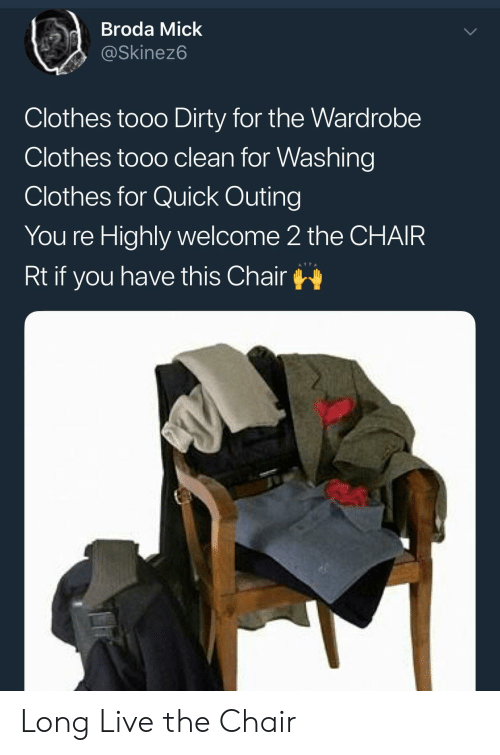 Tooo: dBroda Mick  @Skinez6  Clothes tooo Dirty for the Wardrobe  Clothes tooo clean for Washing  Clothes for Quick Outing  You re Highly welcome 2 the CHAIR  Rt if you have this Chair Long Live the Chair