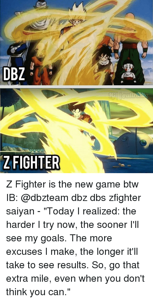 """new games: DBZ  ZFIGHTER Z Fighter is the new game btw IB: @dbzteam dbz dbs zfighter saiyan - """"Today I realized: the harder I try now, the sooner I'll see my goals. The more excuses I make, the longer it'll take to see results. So, go that extra mile, even when you don't think you can."""""""